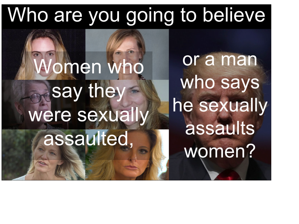 Who are you going to believe? Women who say they were sexually assaulted, or a man who says he sexually assaults women?